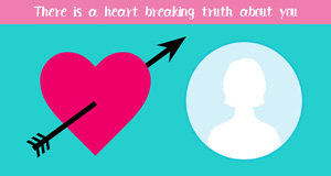 There is a heart breaking truth about you